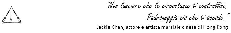"""""""Non lasciare che le circostanze ti controllino.  Padroneggia ciò che ti accade.""""  Jackie Chan, attore e artista marziale cin"""