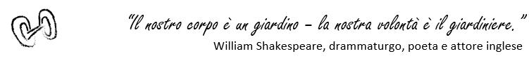 """""""Il nostro corpo è un giardino – la nostra volontà è il giardiniere.""""  William Shakespeare, drammaturgo e poeta inglese"""