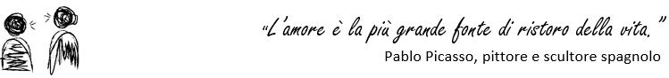 """""""L'amore è la più grande fonte di ristoro della vita"""" Pablo Picasso, pittore e scultore spagnolo"""